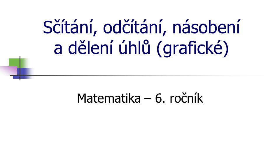 Sčítání, odčítání, násobení a dělení úhlů (grafické) Matematika – 6. ročník