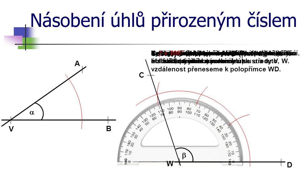 Násobení úhlů přirozeným číslem A B V  Sestrojte úhel 3 ∙ . W D C 1. Sestrojíme polopřímku WD.2. Sestrojíme obloučky libovolného (ne příliš malého;