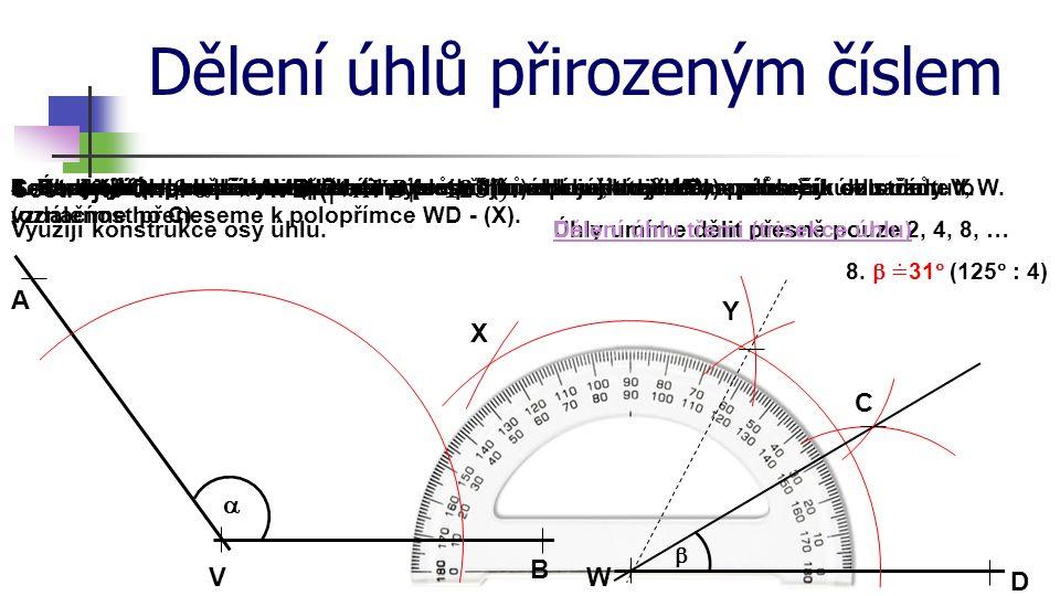 Dělení úhlů přirozeným číslem A B V  Sestrojte úhel  = . W D C 1. Sestrojíme polopřímku WD.2. Sestrojíme obloučky libovolného (ne příliš malého