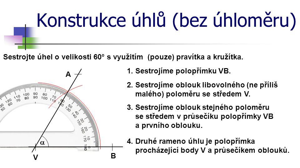 Konstrukce úhlů (bez úhloměru) Sestrojte úhel o velikosti 60° s využitím (pouze) pravítka a kružítka. 1. Sestrojíme polopřímku VB. V B 2. Sestrojíme o