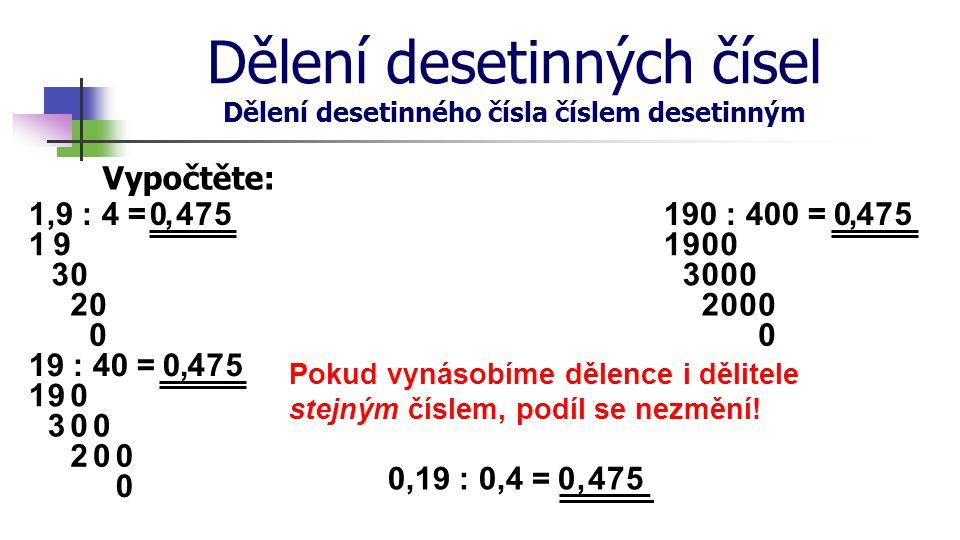 Dělení desetinných čísel Dělení desetinného čísla číslem desetinným Vypočtěte: 1,9 : 4 =4 30 7 2 5 0 0, 19 : 40 =4 30 7 2 5 0 0, 190 : 400 =4 30 7 2 5