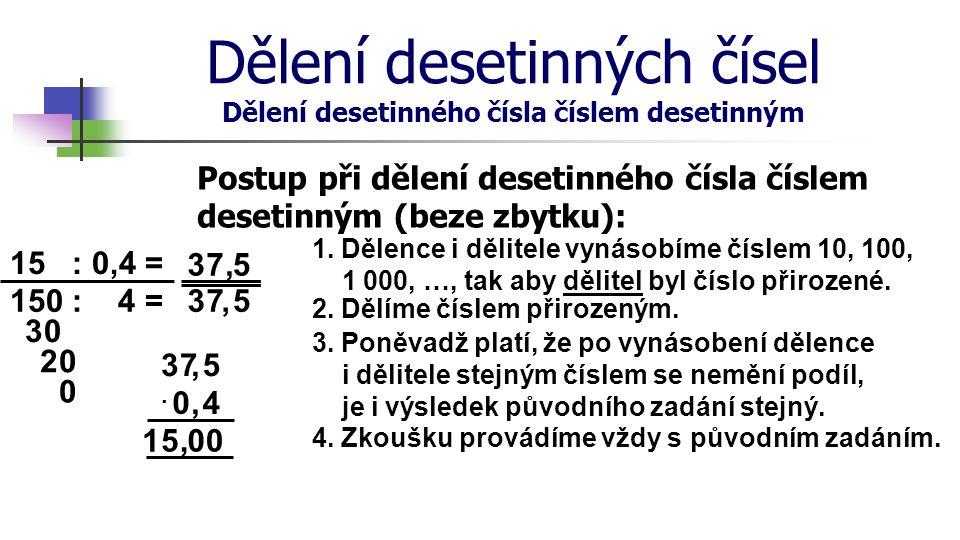 Dělení desetinných čísel Dělení desetinného čísla číslem desetinným Postup při dělení desetinného čísla číslem desetinným (beze zbytku): 15 : 0,4 = 3
