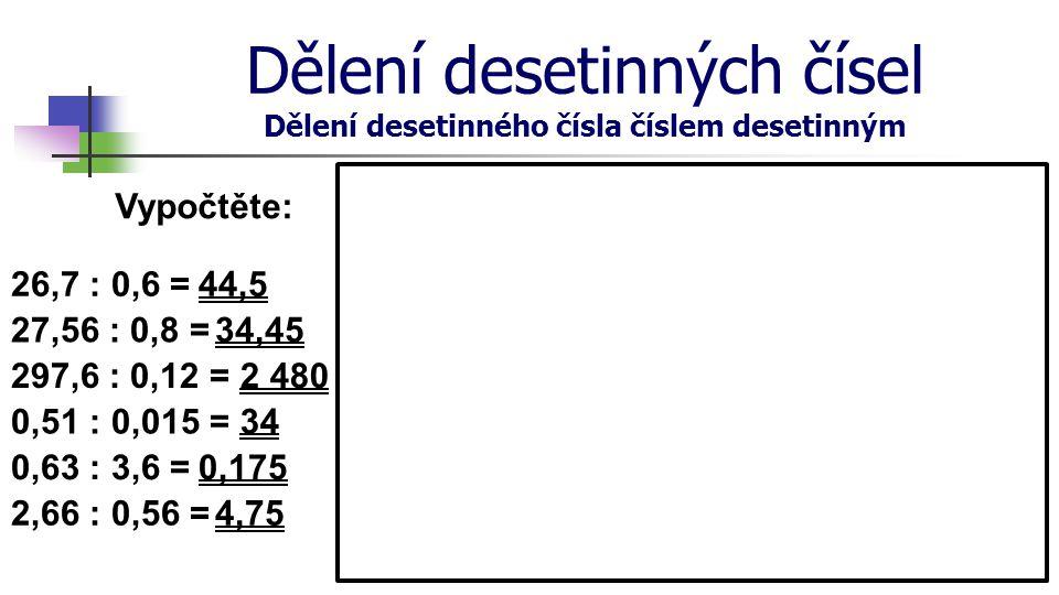 Dělení desetinných čísel Dělení desetinného čísla číslem desetinným Vypočtěte: 26,7 : 0,6 = 27,56 : 0,8 = 297,6 : 0,12 = 0,51 : 0,015 = 0,63 : 3,6 = 2