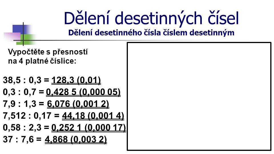 Dělení desetinných čísel Dělení desetinného čísla číslem desetinným Vypočtěte s přesností na 4 platné číslice: 38,5 : 0,3 = 0,3 : 0,7 = 7,9 : 1,3 = 7,
