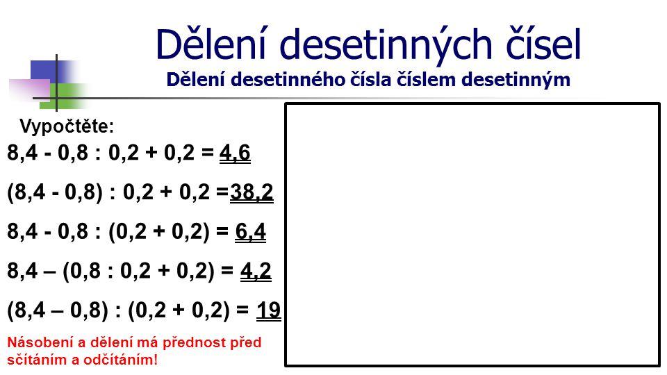 Dělení desetinných čísel Dělení desetinného čísla číslem desetinným Vypočtěte: 8,4 - 0,8 : 0,2 + 0,2 =4,6 (8,4 - 0,8) : 0,2 + 0,2 = 8,4 - 0,8 : (0,2 +