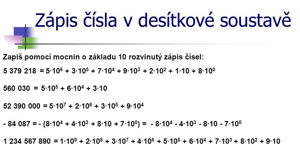 Zápis čísla v desítkové soustavě Zapiš zkrácený zápis čísel: 803 768=8·10 5 + 3·10 3 + 7·10 2 + 6·10 + 8·10 0 50 060 035 603=5·10 10 + 6·10 7 + 3·10 4 + 5·10 3 + 6·10 2 + 3·10 0 523 939=5·10 5 + 2·10 4 + 3·10 3 + 9·10 2 + 3·10 1 + 9·10 0 - 5 006 078- (5·10 6 + 6·10 3 + 7·10 + 8·10 0 ) 4 728 060 509=4·10 9 + 7·10 8 + 2·10 7 + 8·10 6 + 6·10 4 + 5·10 2 + 9·10 0 =