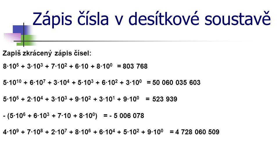 Zápis čísla v desítkové soustavě Zapiš pomocí mocnin o základu 10 rozvinutý zápis čísel: pět set třináct tisíc osm set pět -5·10 5 + 1·10 4 + 3·10 3 + 8·10 2 + 5·10 0 třicet tři miliardy sedmnáct milionů šedesát -3·10 10 + 3·10 9 + 1·10 7 + 7·10 6 + 6·10 šedesát tři tisíce dvě stě patnáct -6·10 4 + 3·10 3 + 2·10 2 + 1·10 + 5·10 0 mínus dvě stě třicet pět -- 2·10 2 - 3·10 - 5·10 0 dvacet milionů dvě stě dva tisíce dvacet -2·10 7 + 2·10 5 + 2·10 3 + 2·10