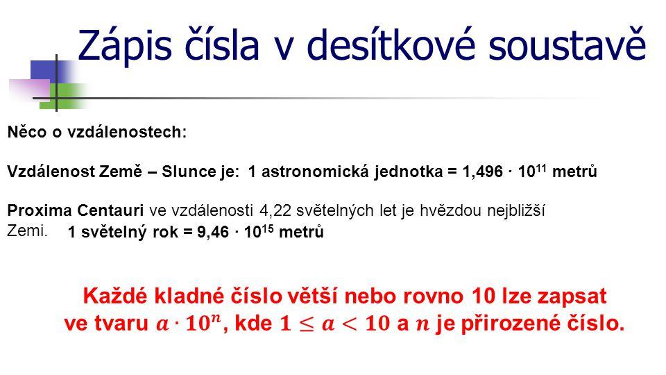 Zápis čísla v desítkové soustavě = 8,004·10 5 800 400 = 3,645·10 8 364 500 000 = 3,5·10 4 35 000 = 2,65·10 6 2 650 000 = 5,9·10 2 ·10 3 590·10 3 = 6,53·10 10 65 300·10 6 = 5,9·10 5