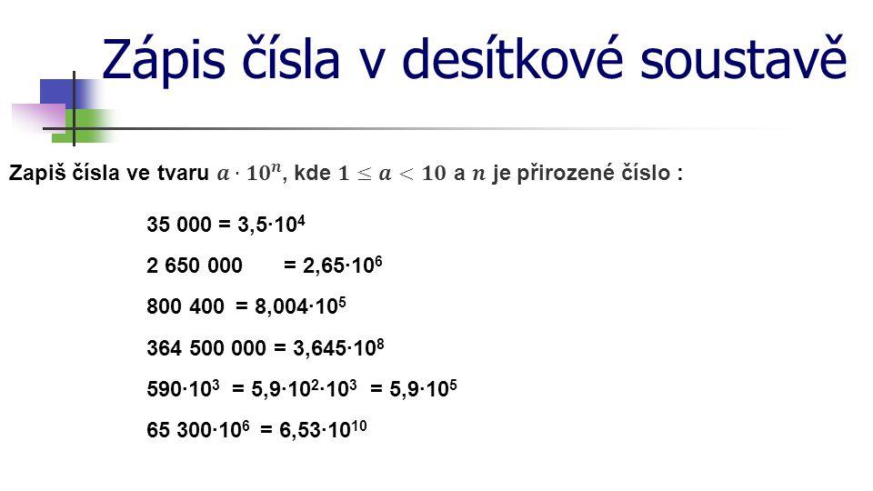 Zápis čísla v desítkové soustavě = 3,086·10 13 = 30 860 000 000 000 kmParsek (jednotka délky užívaná v astronomii) = 8,64·10 17 kmPrůměr Mléčné dráhy= 864 000 000 000 000 000 km = 1,707 5·10 7 km 2 = 17 075 000 km 2 Rozloha Ruska (největší stát) = 5,973 6·10 24 kgHmotnost zeměkoule= 5 973 600 000 000 000 000 000 000 kg = 6,022·10 23 = 602 200 000 000 000 000 000 000Avogadrova konstanta (látkové množství) = 6,778·10 27 Počet atomů v lidském těle= 6 778 000 000 000 000 000 000 000 000