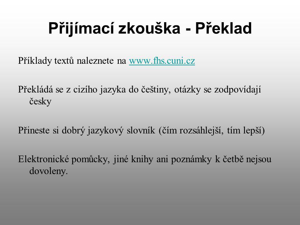 Přijímací zkouška - Překlad Příklady textů naleznete na www.fhs.cuni.czwww.fhs.cuni.cz Překládá se z cizího jazyka do češtiny, otázky se zodpovídají česky Přineste si dobrý jazykový slovník (čím rozsáhlejší, tím lepší) Elektronické pomůcky, jiné knihy ani poznámky k četbě nejsou dovoleny.