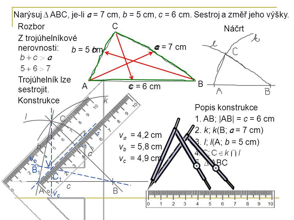 Rozbor Z trojúhelníkové nerovnosti: Trojúhelník lze sestrojit. A B C a b c a = 7 cm b = 5 cm c = 6 cm Narýsuj ∆ ABC, je-li a = 7 cm, b = 5 cm, c = 6 c