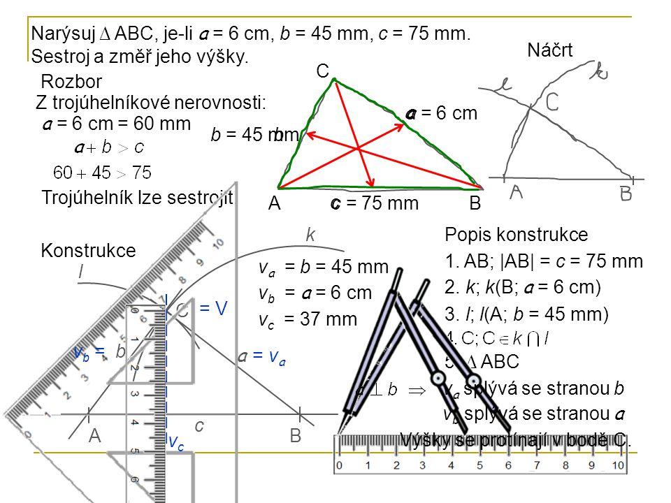 Narýsuj ∆ ABC, je-li a = 6 cm, b = 45 mm, c = 75 mm. Sestroj a změř jeho výšky. Rozbor Z trojúhelníkové nerovnosti: Trojúhelník lze sestrojit. AB C a