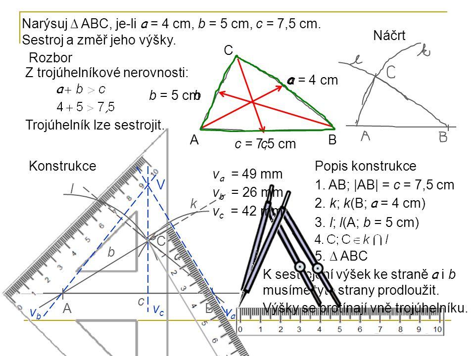 Rozbor Z trojúhelníkové nerovnosti: Trojúhelník lze sestrojit. AB C a b c a = 4 cm b = 5 cm c = 7,5 cm Náčrt Popis konstrukce 1. AB; |AB| = c = 7,5 cm