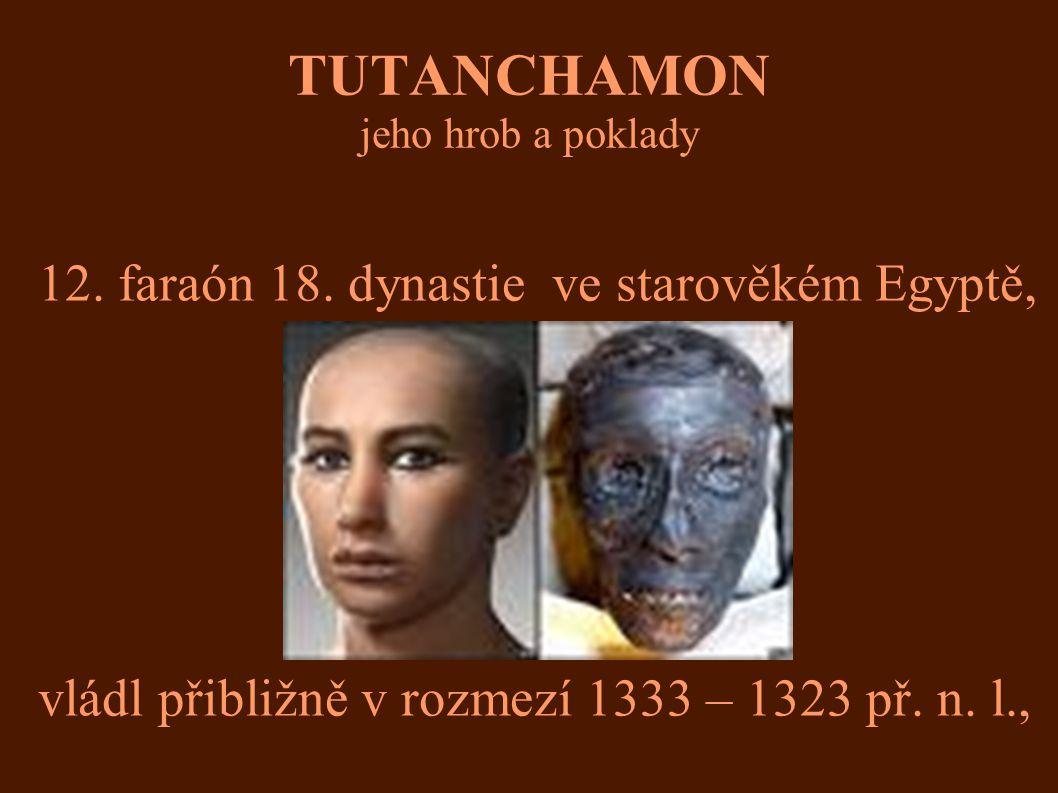 TUTANCHAMON jeho hrob a poklady 12. faraón 18. dynastie ve starověkém Egyptě, vládl přibližně v rozmezí 1333 – 1323 př. n. l.,