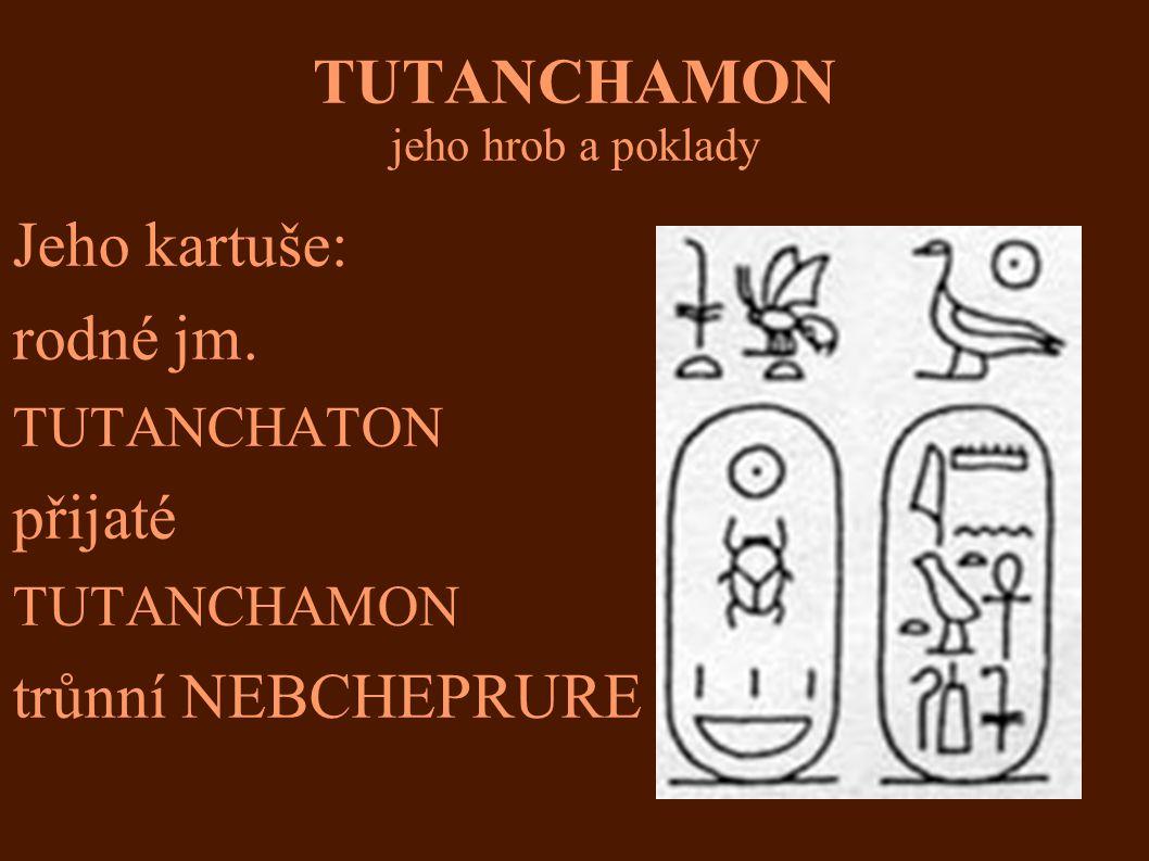 TUTANCHAMON jeho hrob a poklady Jeho kartuše: rodné jm. TUTANCHATON přijaté TUTANCHAMON trůnní NEBCHEPRURE