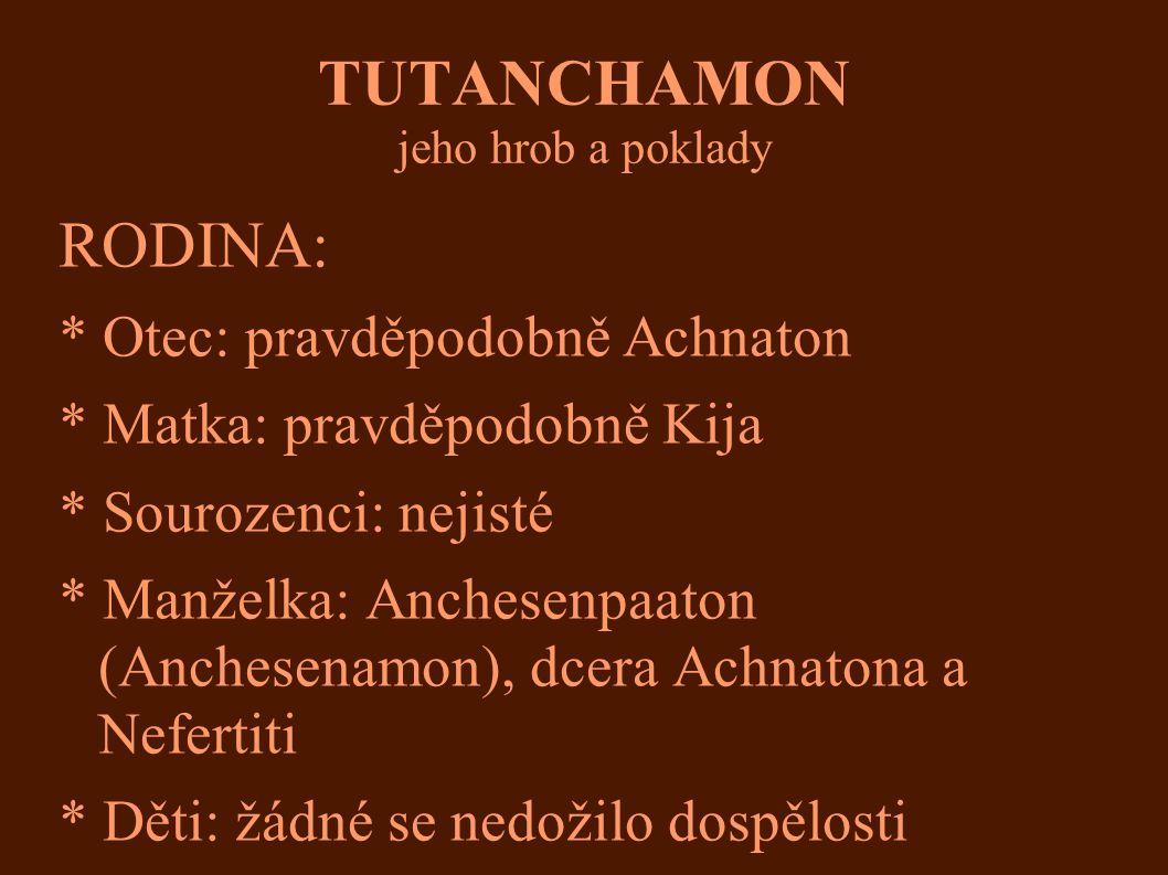 TUTANCHAMON jeho hrob a poklady RODINA: * Otec: pravděpodobně Achnaton * Matka: pravděpodobně Kija * Sourozenci: nejisté * Manželka: Anchesenpaaton (A