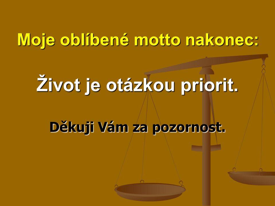 Život je otázkou priorit. Děkuji Vám za pozornost. Moje oblíbené motto nakonec: