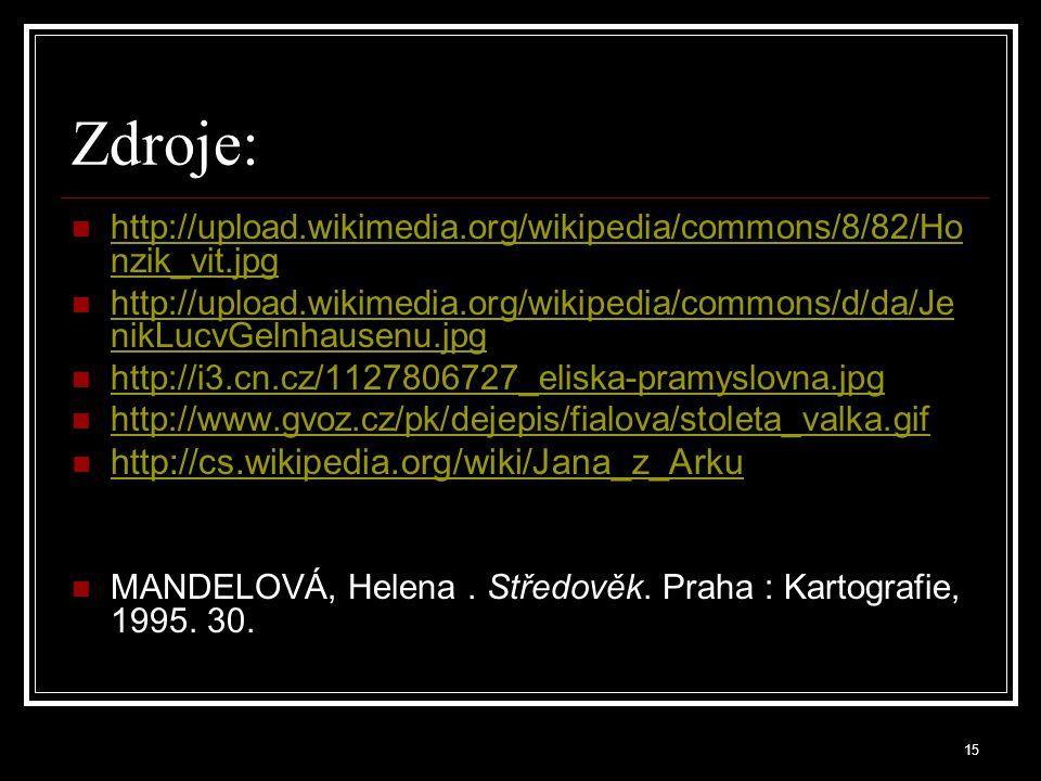 Zdroje: http://upload.wikimedia.org/wikipedia/commons/8/82/Ho nzik_vit.jpg http://upload.wikimedia.org/wikipedia/commons/8/82/Ho nzik_vit.jpg http://upload.wikimedia.org/wikipedia/commons/d/da/Je nikLucvGelnhausenu.jpg http://upload.wikimedia.org/wikipedia/commons/d/da/Je nikLucvGelnhausenu.jpg http://i3.cn.cz/1127806727_eliska-pramyslovna.jpg http://www.gvoz.cz/pk/dejepis/fialova/stoleta_valka.gif http://cs.wikipedia.org/wiki/Jana_z_Arku MANDELOVÁ, Helena.