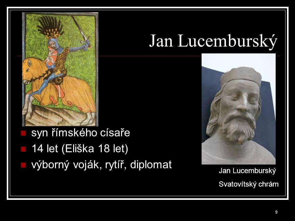 syn římského císaře 14 let (Eliška 18 let) výborný voják, rytíř, diplomat Jan Lucemburský Svatovítský chrám 9