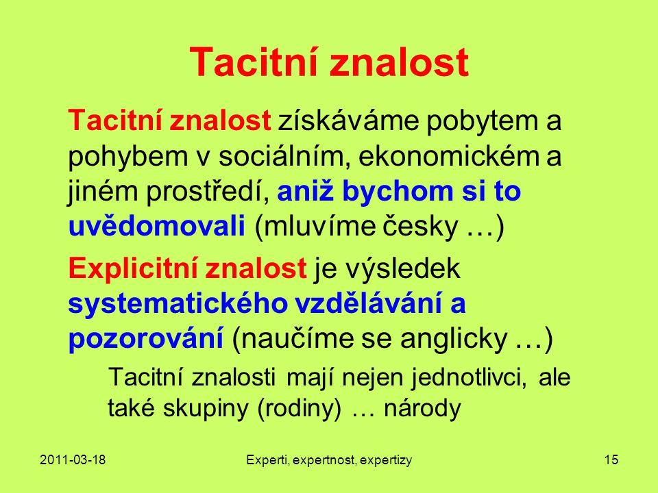 2011-03-18Experti, expertnost, expertizy15 Tacitní znalost Tacitní znalost získáváme pobytem a pohybem v sociálním, ekonomickém a jiném prostředí, aniž bychom si to uvědomovali (mluvíme česky …) Explicitní znalost je výsledek systematického vzdělávání a pozorování (naučíme se anglicky …) Tacitní znalosti mají nejen jednotlivci, ale také skupiny (rodiny) … národy