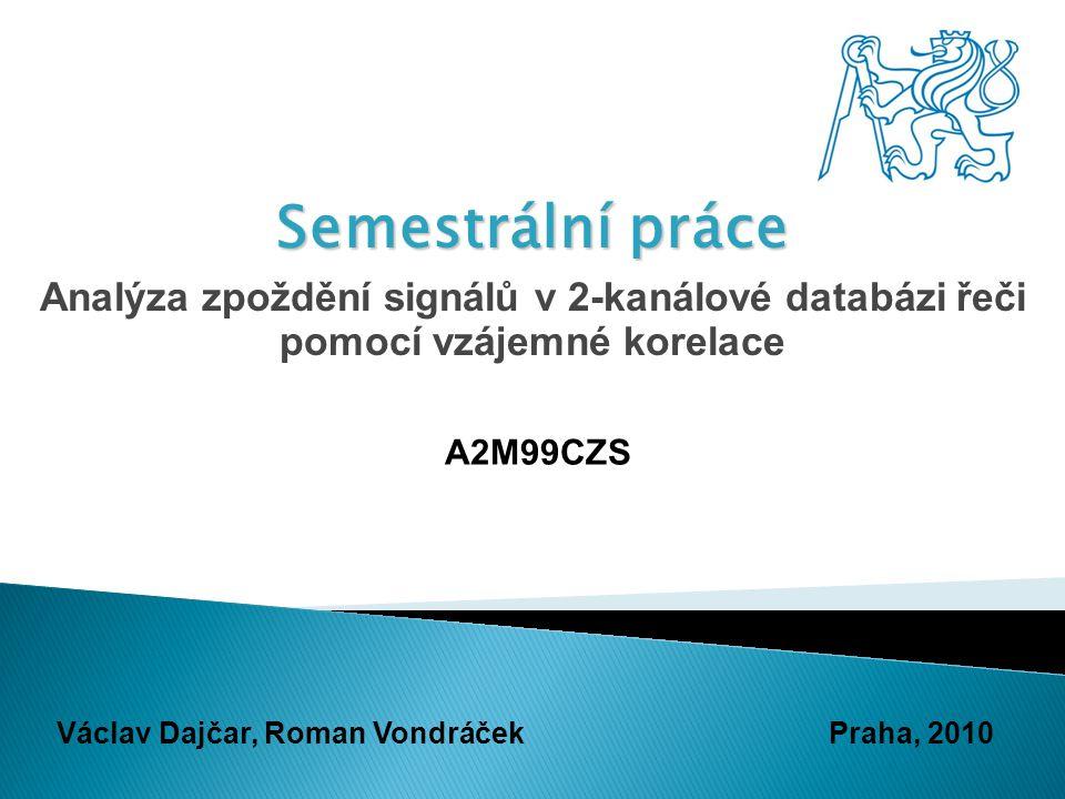 Semestrální práce Analýza zpoždění signálů v 2-kanálové databázi řeči pomocí vzájemné korelace A2M99CZS Václav Dajčar, Roman VondráčekPraha, 2010