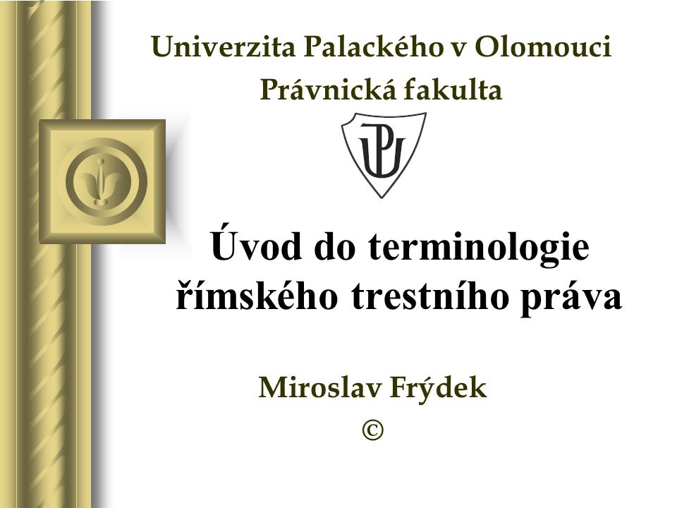 Úvod do terminologie římského trestního práva Miroslav Frýdek © Univerzita Palackého v Olomouci Právnická fakulta