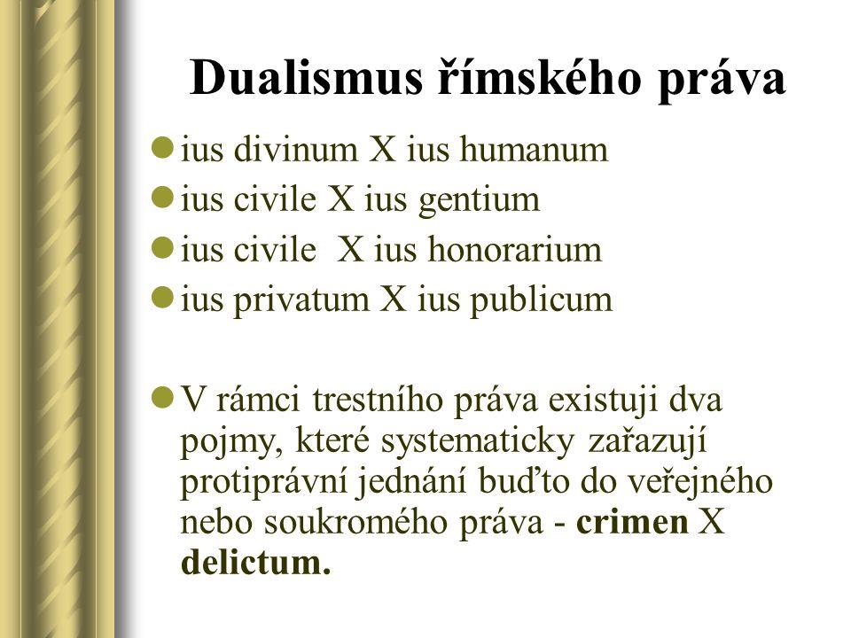 Dualismus římského práva ius divinum X ius humanum ius civile X ius gentium ius civile X ius honorarium ius privatum X ius publicum V rámci trestního práva existuji dva pojmy, které systematicky zařazují protiprávní jednání buďto do veřejného nebo soukromého práva - crimen X delictum.
