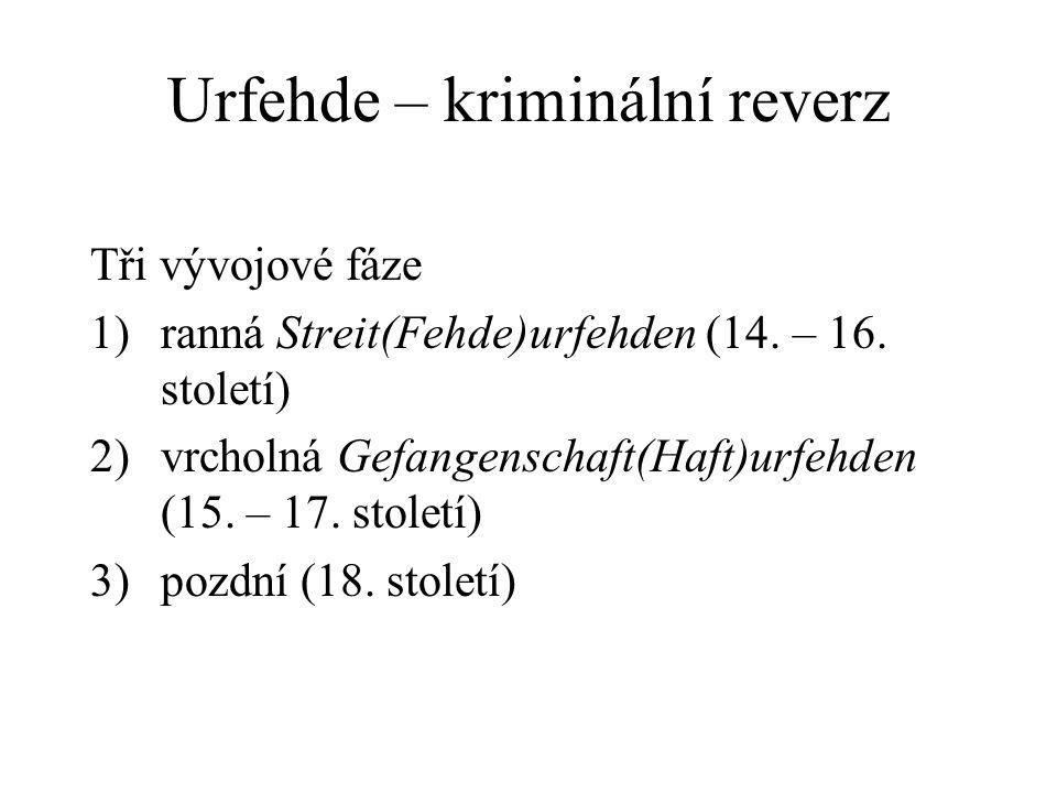 Urfehde – kriminální reverz Tři vývojové fáze 1)ranná Streit(Fehde)urfehden (14. – 16. století) 2)vrcholná Gefangenschaft(Haft)urfehden (15. – 17. sto