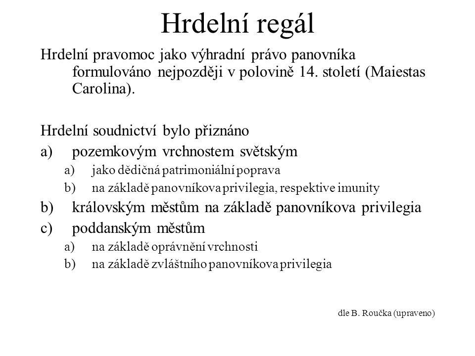Hrdelní regál Hrdelní pravomoc jako výhradní právo panovníka formulováno nejpozději v polovině 14. století (Maiestas Carolina). Hrdelní soudnictví byl
