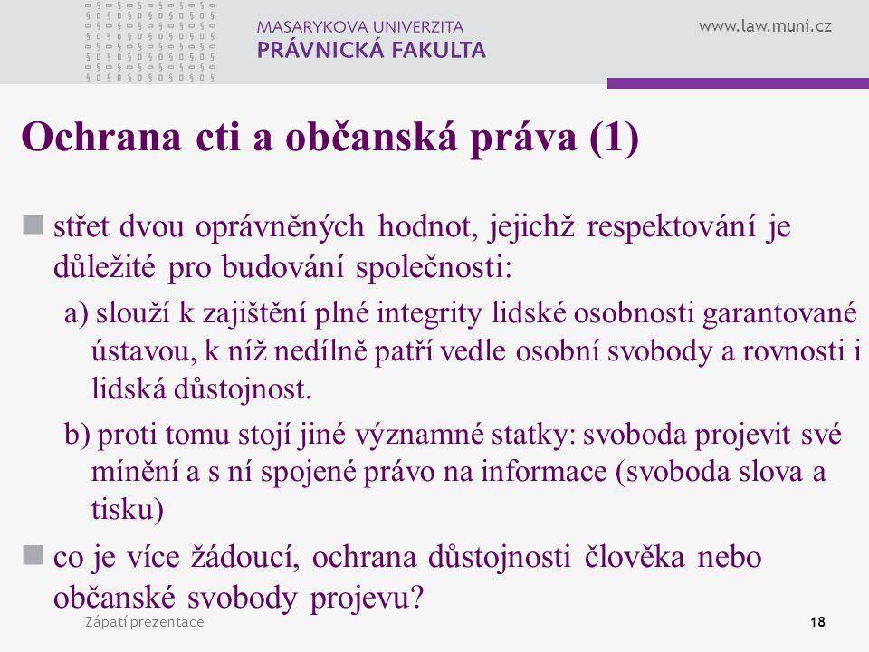 www.law.muni.cz Zápatí prezentace18 Ochrana cti a občanská práva (1) střet dvou oprávněných hodnot, jejichž respektování je důležité pro budování spol