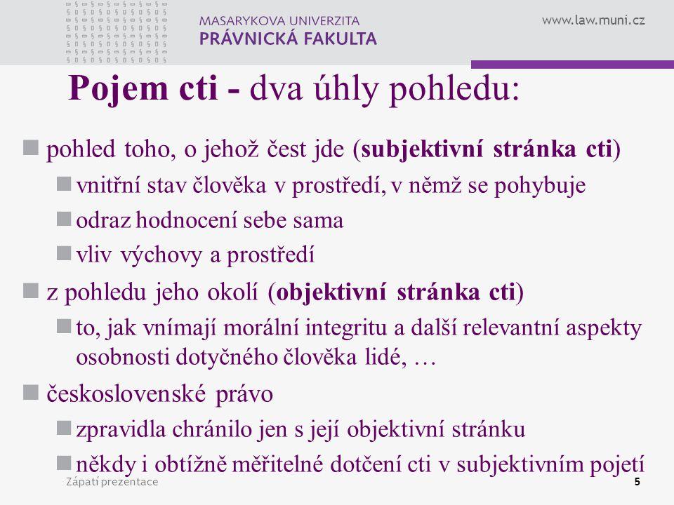 www.law.muni.cz Zápatí prezentace5 Pojem cti - dva úhly pohledu: pohled toho, o jehož čest jde (subjektivní stránka cti) vnitřní stav člověka v prostř