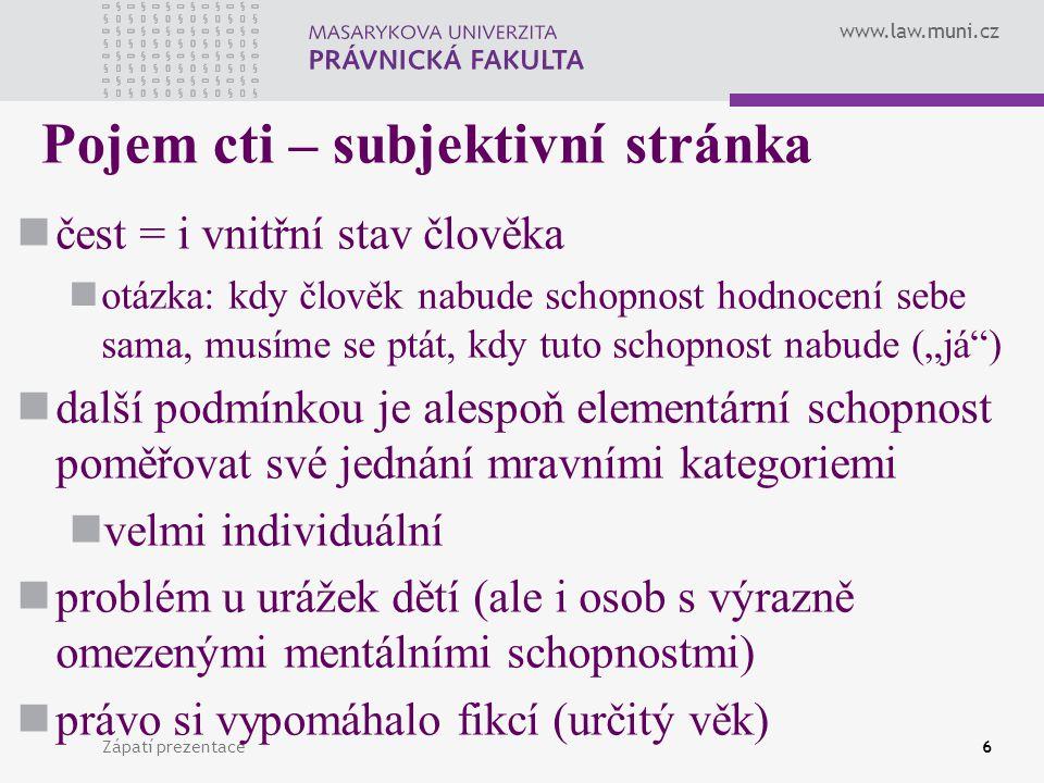 www.law.muni.cz Zápatí prezentace6 Pojem cti – subjektivní stránka čest = i vnitřní stav člověka otázka: kdy člověk nabude schopnost hodnocení sebe sa