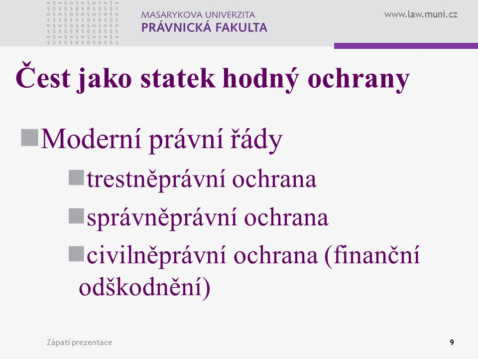"""www.law.muni.cz Zápatí prezentace10 Přístup k ochraně cti princip rovnosti před zákonem = v zásadě (s výjimkou privilegované ochrany některých subjektů) rovný přístup k ochraně cti X čest je vždy jedinečná, daná osobností každého jedince a jeho společenským zakotvením = útoky na ni nelze posuzovat paušálně a """"oceňovat je podle univerzálně platné šablony = nepoměřovat vnější znaky urážlivého jednání, nýbrž jeho možné negativní důsledky"""