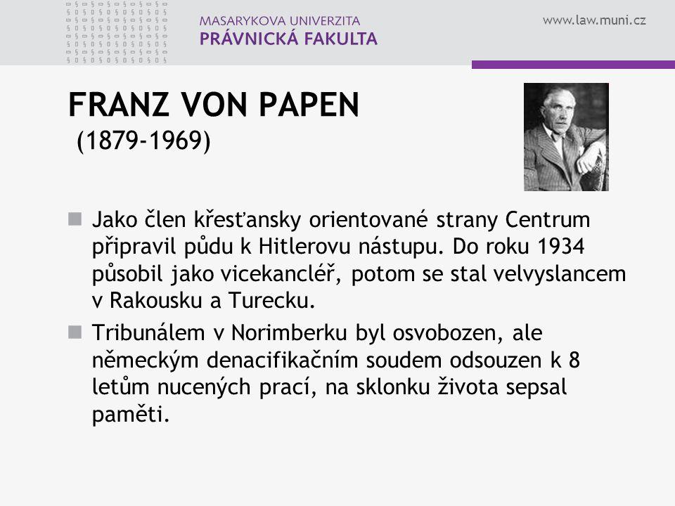 www.law.muni.cz FRANZ VON PAPEN (1879-1969) Jako člen křesťansky orientované strany Centrum připravil půdu k Hitlerovu nástupu. Do roku 1934 působil j