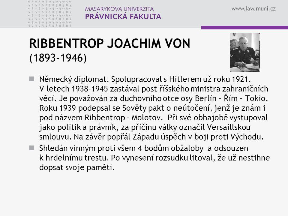 www.law.muni.cz RIBBENTROP JOACHIM VON (1893-1946) Německý diplomat. Spolupracoval s Hitlerem už roku 1921. V letech 1938-1945 zastával post říšského