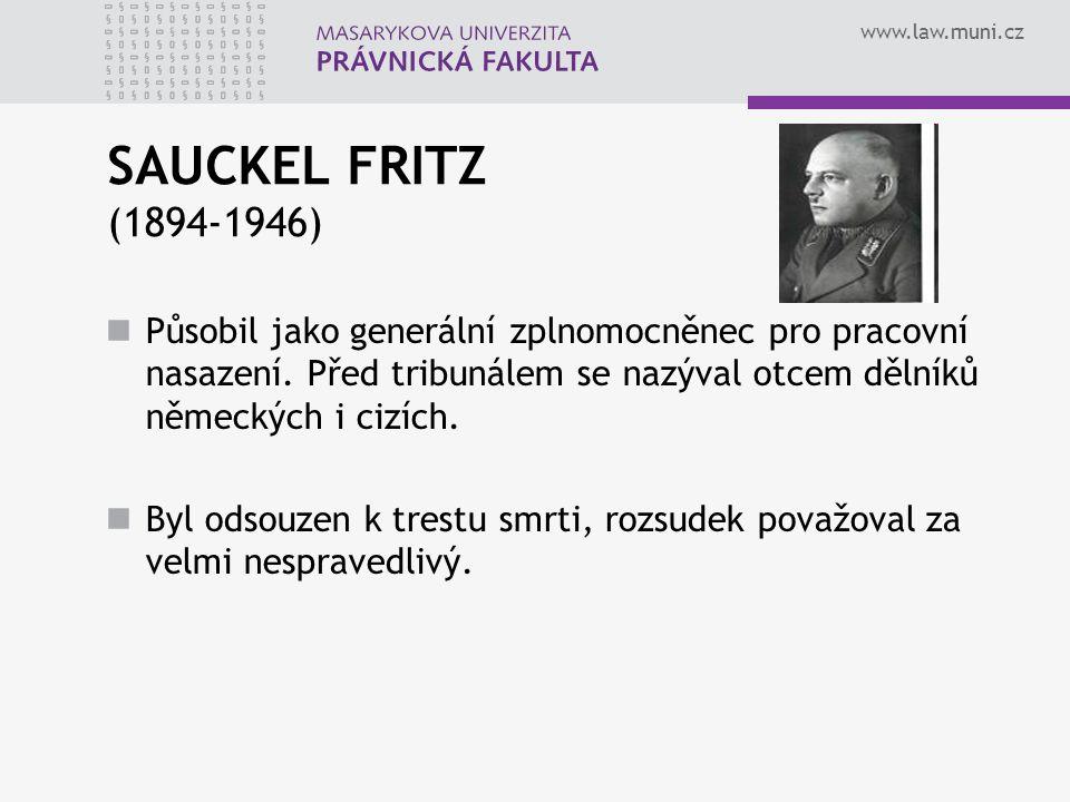 www.law.muni.cz SAUCKEL FRITZ (1894-1946) Působil jako generální zplnomocněnec pro pracovní nasazení. Před tribunálem se nazýval otcem dělníků německý