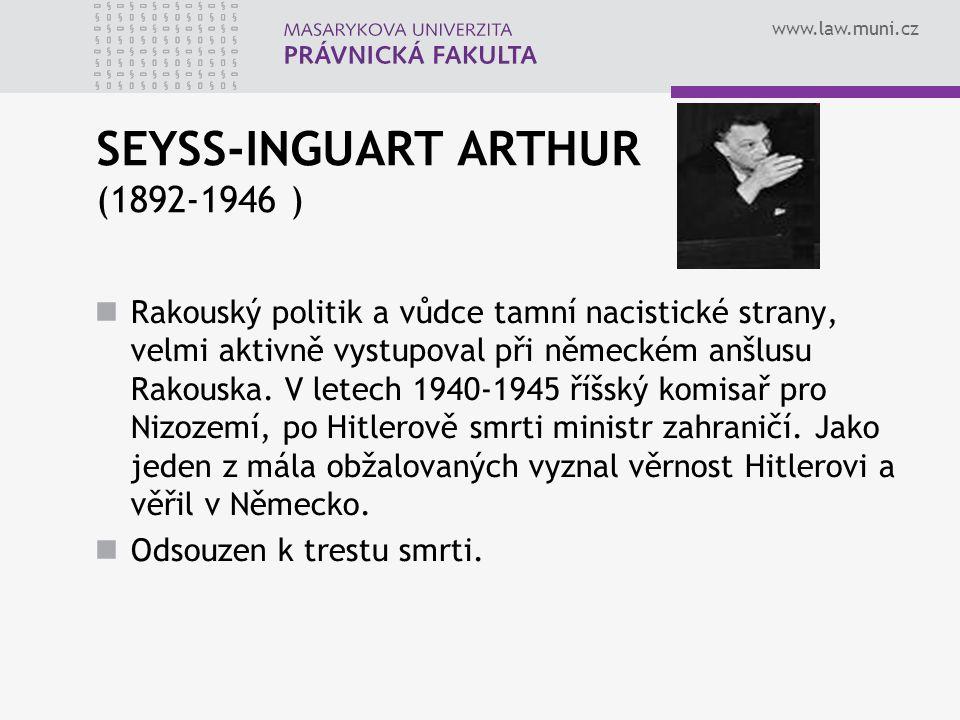 www.law.muni.cz SEYSS-INGUART ARTHUR (1892-1946 ) Rakouský politik a vůdce tamní nacistické strany, velmi aktivně vystupoval při německém anšlusu Rako