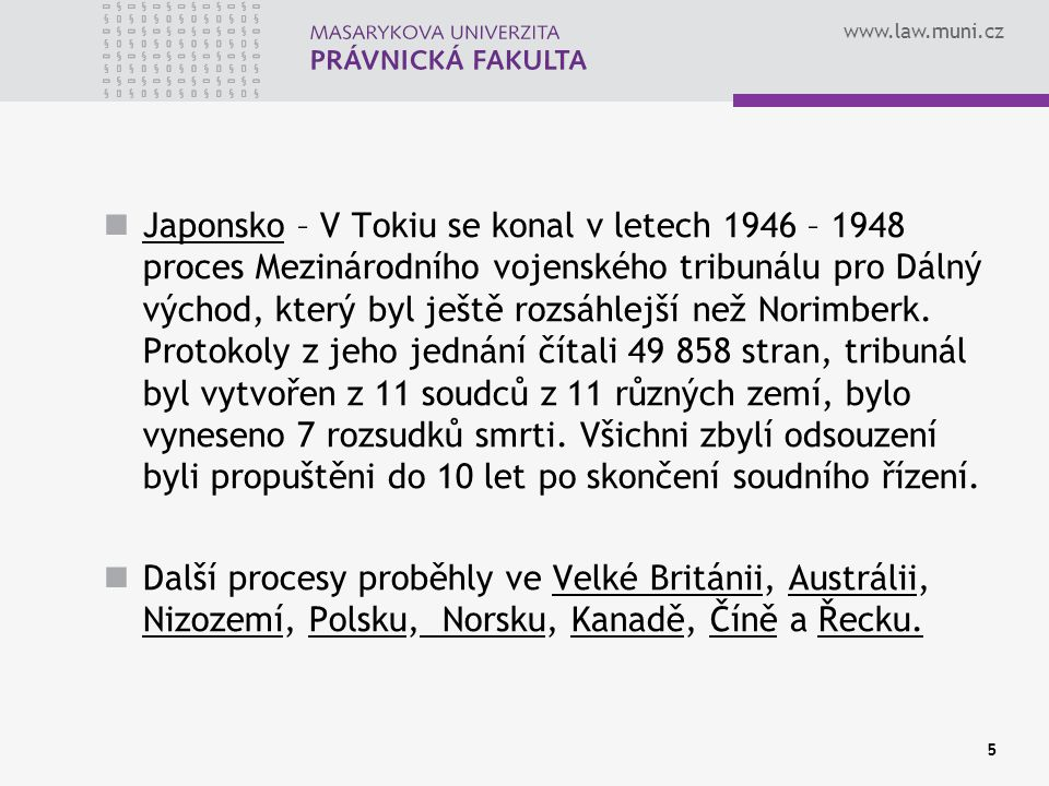 www.law.muni.cz Japonsko – V Tokiu se konal v letech 1946 – 1948 proces Mezinárodního vojenského tribunálu pro Dálný východ, který byl ještě rozsáhlej