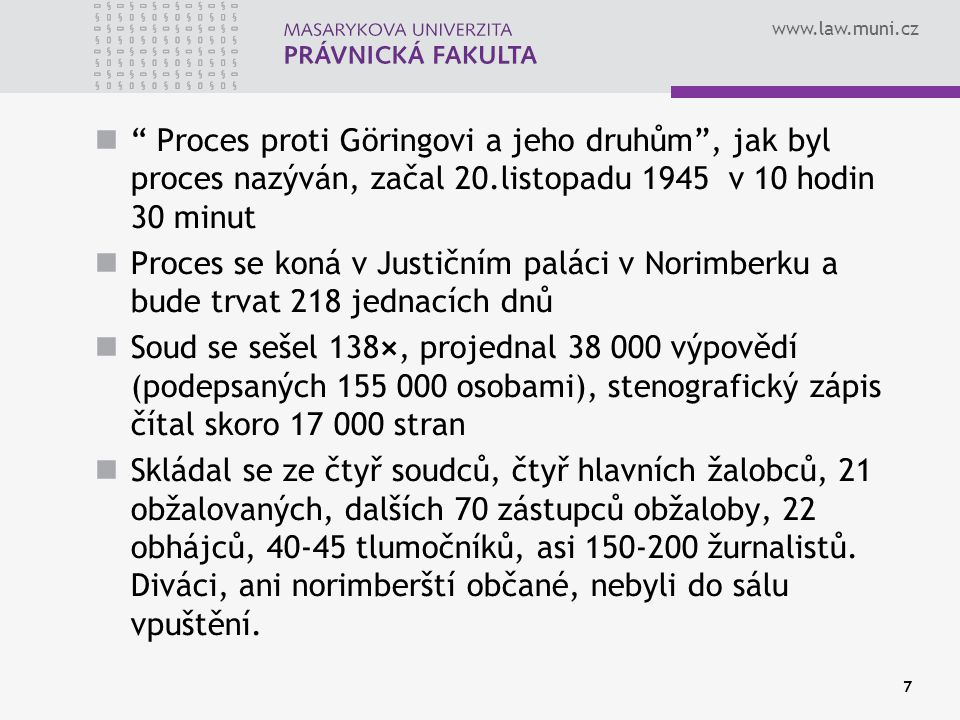 """www.law.muni.cz 7 """" Proces proti Göringovi a jeho druhům"""", jak byl proces nazýván, začal 20.listopadu 1945 v 10 hodin 30 minut Proces se koná v Justič"""