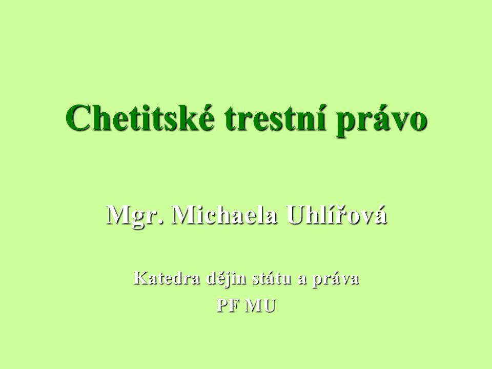 Chetitské trestní právo Mgr. Michaela Uhlířová Katedra dějin státu a práva PF MU
