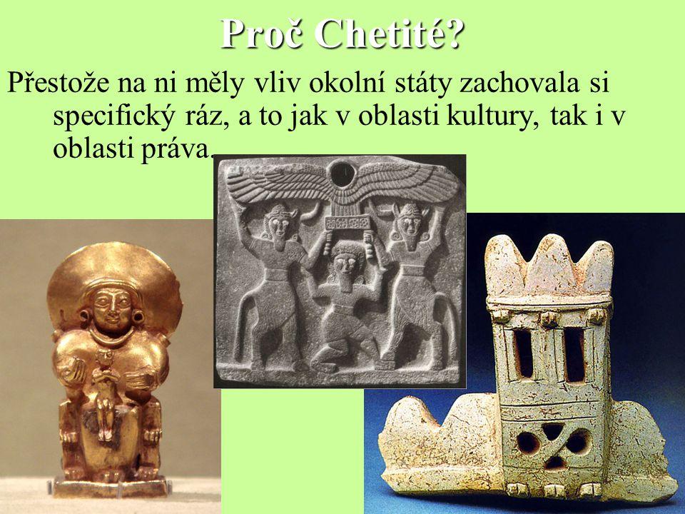 Proč Chetité? Přestože na ni měly vliv okolní státy zachovala si specifický ráz, a to jak v oblasti kultury, tak i v oblasti práva.