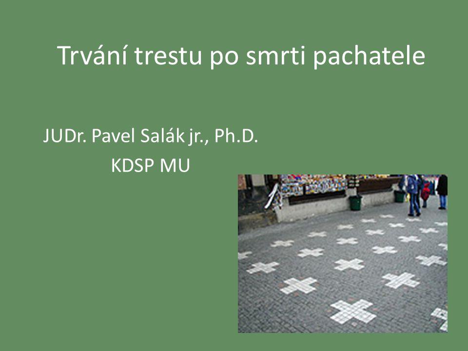Trvání trestu po smrti pachatele JUDr. Pavel Salák jr., Ph.D. KDSP MU