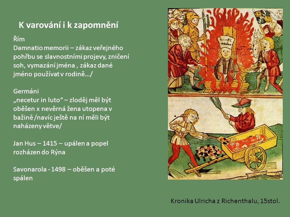 """K varování i k zapomnění Řím Damnatio memorii – zákaz veřejného pohřbu se slavnostními projevy, zničení soh, vymazání jména, zákaz dané jméno používat v rodině…/ Germáni """"necetur in luto – zloděj měl být oběšen x nevěrná žena utopena v bažině /navíc ještě na ní měli být naházeny větve/ Jan Hus – 1415 – upálen a popel rozházen do Rýna Savonarola - 1498 – oběšen a poté spálen Kronika Ulricha z Richenthalu, 15stol."""