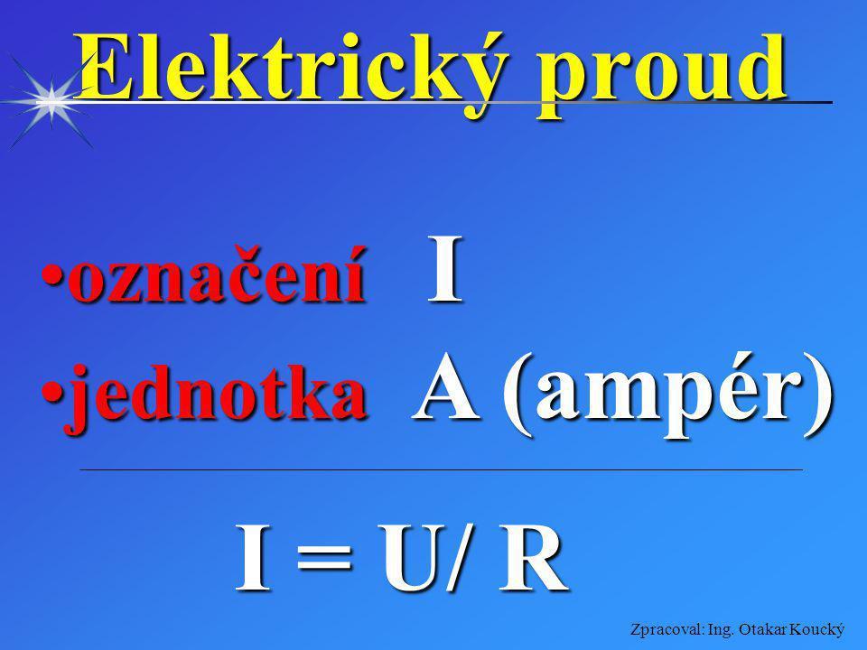 Zpracoval: Ing. Otakar Koucký Elektrické napětí označení Uoznačení U jednotka V (volt)jednotka V (volt) U = R. I