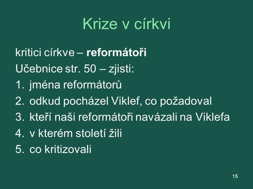 Krize v církvi kritici církve – reformátoři Učebnice str. 50 – zjisti: 1.jména reformátorů 2.odkud pocházel Viklef, co požadoval 3.kteří naši reformát