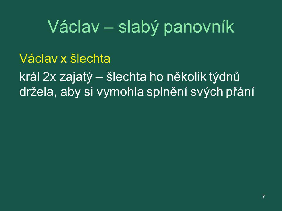Václav – slabý panovník Václav x šlechta král 2x zajatý – šlechta ho několik týdnů držela, aby si vymohla splnění svých přání 7