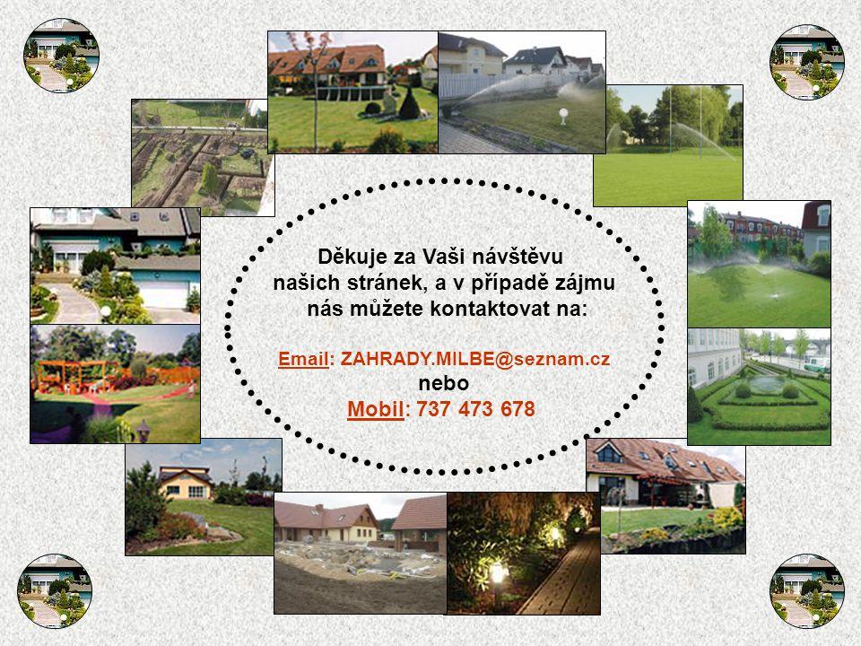 Děkuje za Vaši návštěvu našich stránek, a v případě zájmu nás můžete kontaktovat na: Email: ZAHRADY.MILBE@seznam.cz nebo Mobil: 737 473 678