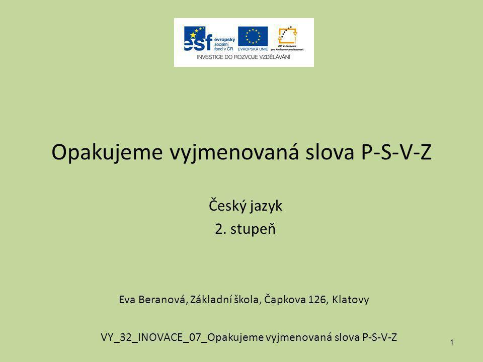 Opakujeme vyjmenovaná slova P-S-V-Z Český jazyk 2. stupeň 1 Eva Beranová, Základní škola, Čapkova 126, Klatovy VY_32_INOVACE_07_Opakujeme vyjmenovaná