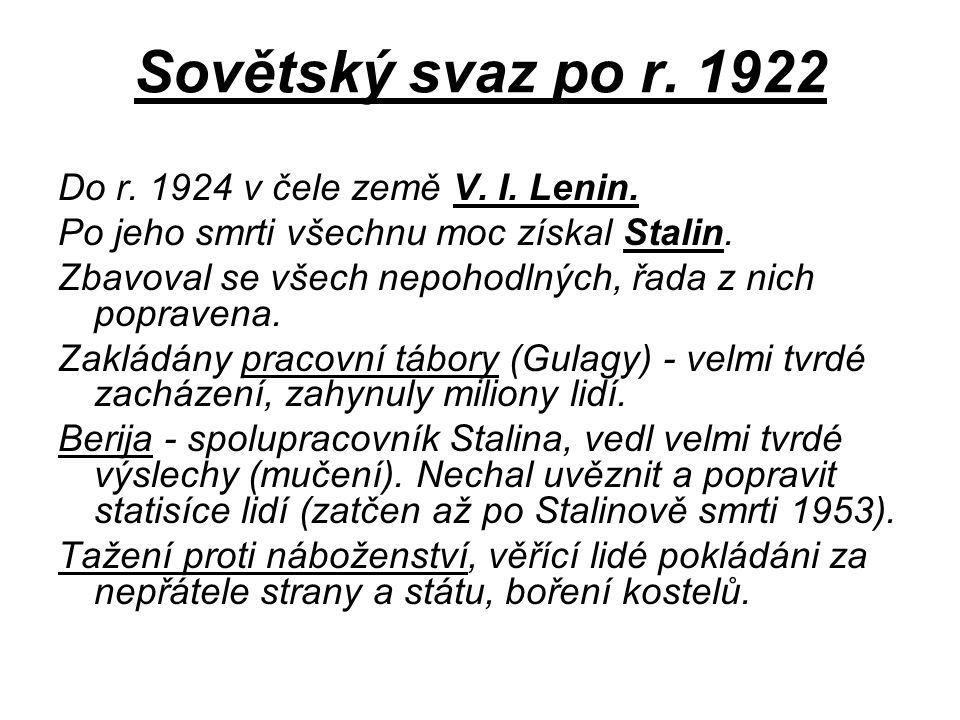 Sovětský svaz po r. 1922 Do r. 1924 v čele země V. I. Lenin. Po jeho smrti všechnu moc získal Stalin. Zbavoval se všech nepohodlných, řada z nich popr