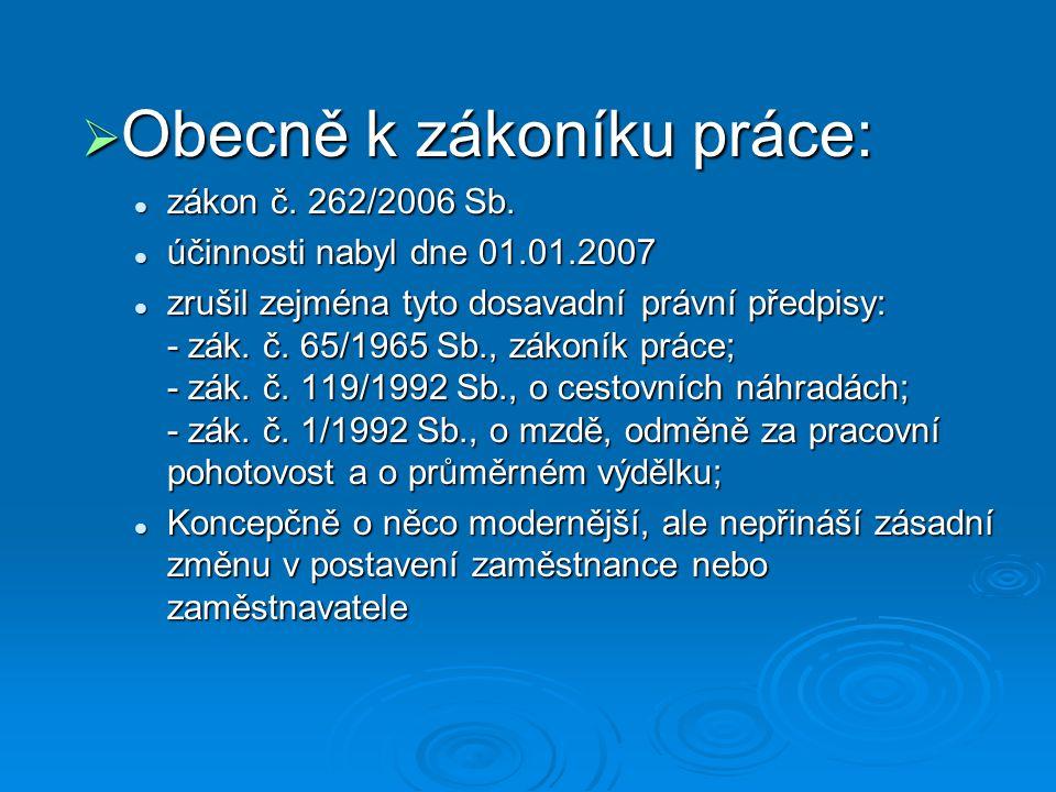  Obecně k zákoníku práce: zákon č. 262/2006 Sb. zákon č. 262/2006 Sb. účinnosti nabyl dne 01.01.2007 účinnosti nabyl dne 01.01.2007 zrušil zejména ty